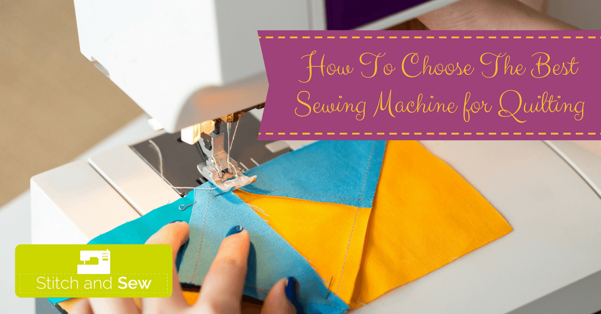 How To Choose The Best Sewing Machine for Quilting